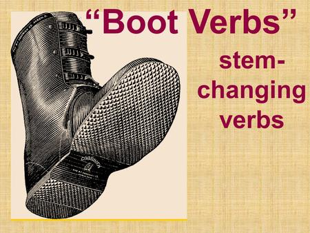 """Boot Verbs"" stem- changing verbs. ""Boot Verbs"" stem-changing verbs What's the stem? DORMIR Stem (root) (radical) ending (infinitive)"