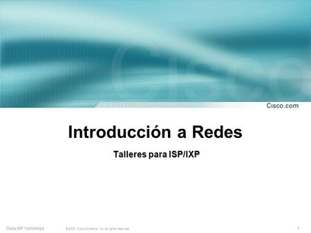 1 © 2003, Cisco Systems, Inc. All rights reserved. Cisco ISP Workshops Introducción a Redes Talleres para ISP/IXP.