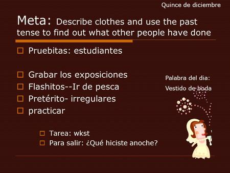 Meta: Describe clothes and use the past tense to find out what other people have done  Pruebitas: estudiantes  Grabar los exposiciones  Flashitos--Ir.