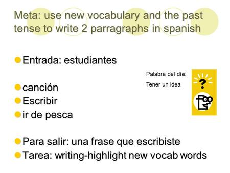 Meta: use new vocabulary and the past tense to write 2 parragraphs in spanish Entrada: estudiantes Entrada: estudiantes canción canción Escribir Escribir.