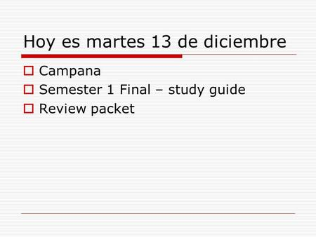Hoy es martes 13 de diciembre  Campana  Semester 1 Final – study guide  Review packet.