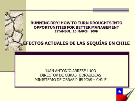 RUNNING DRY! HOW TO TURN DROUGHTS INTO OPPORTUNITIES FOR BETTER MANAGEMENT ISTAMBUL, 16 MARCH 2009 EFECTOS ACTUALES DE LAS SEQUÍAS EN CHILE JUAN ANTONIO.