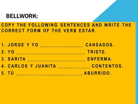 BELLWORK: COPY THE FOLLOWING SENTENCES AND WRITE THE CORRECT FORM OF THE VERB ESTAR. 1. JORGE Y YO _______________ CANSADOS. 2. YO ________________________.