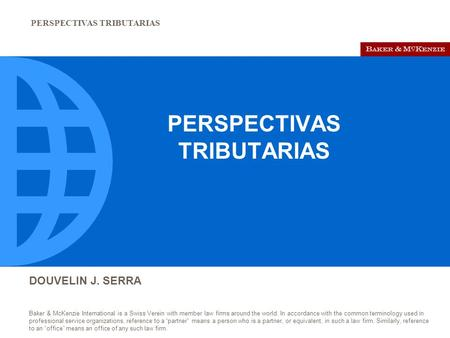 PERSPECTIVAS TRIBUTARIAS DOUVELIN J. SERRA Baker & McKenzie International is a Swiss Verein with member law firms around the world. In accordance with.