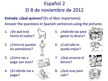 Entrada: ¿Qué quieres? [En el libro importante] Answer the questions in Spanish sentences using the pictures. Español 2 El 8 de noviembre de 2012 1.¿De.