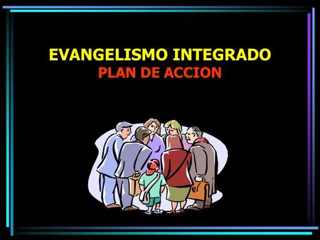 EVANGELISMO INTEGRADO PLAN DE ACCION