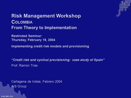 © AIS 2002- 2012 G r o u p Cartagena de Indias, Febrero 2004 AIS Group Risk Management Workshop C OLOMBIA From Theory to Implementation Restricted Seminar: