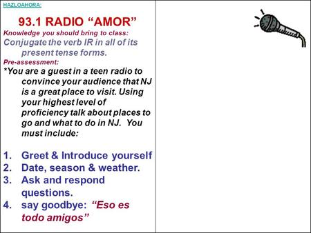 "HAZLOAHORA: 93.1 RADIO ""AMOR"" Knowledge you should bring to class: Conjugate the verb IR in all of its present tense forms. Pre-assessment: *You are a."