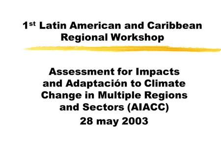 1 st Latin American and Caribbean Regional Workshop Assessment for Impacts and Adaptación to Climate Change in Multiple Regions and Sectors (AIACC) 28.