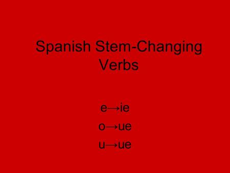Spanish Stem-Changing Verbs e→ie o→ue u→ue. Los verbos que cambian e→ie Querer Empezar Preferir Perder Cerrar To want To think To begin (start) To lose.
