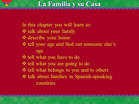 6 La Familia y su Casa In this chapter you will learn to: ❖ talk about your family ❖ describe your home ❖ tell your age and find out someone else's age.