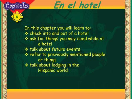 6 En el hotel In this chapter you will learn to: ❖ check into and out of a hotel ❖ ask for things you may need while at a hotel ❖ talk about future events.