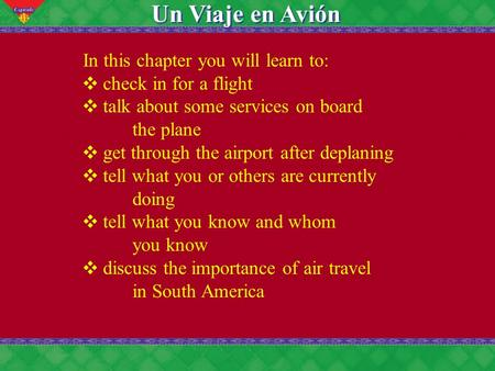 11 Un Viaje en Avión In this chapter you will learn to: ❖ check in for a flight ❖ talk about some services on board the plane ❖ get through the airport.