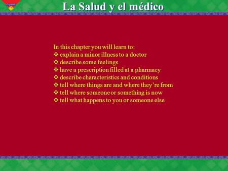 7 La Salud y el médico In this chapter you will learn to: ❖ explain a minor illness to a doctor ❖ describe some feelings ❖ have a prescription filled at.