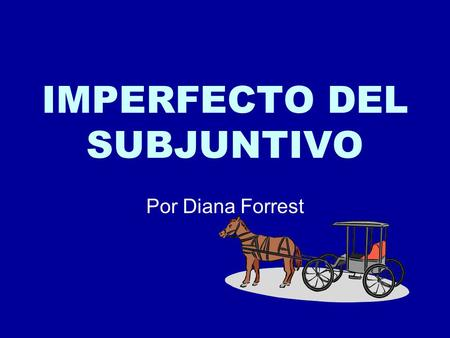 IMPERFECTO DEL SUBJUNTIVO Por Diana Forrest. In the past of course! Past 10 minutes or 100 years ago. No importa cuando. Usa el imperfecto del subjuntivo.