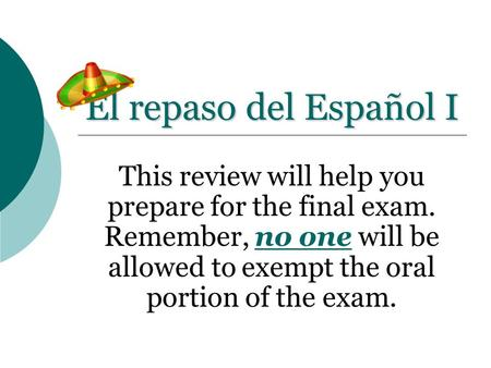 El repaso del Español I This review will help you prepare for the final exam. Remember, no one will be allowed to exempt the oral portion of the exam.