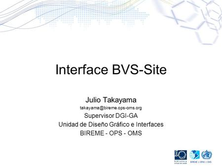 Interface BVS-Site Julio Takayama Supervisor DGI-GA Unidad de Diseño Gráfico e Interfaces BIREME - OPS - OMS.