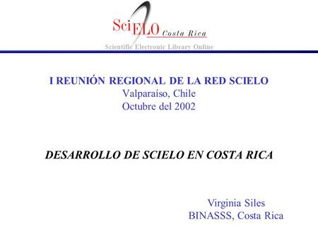 DESARROLLO DE SCIELO EN COSTA RICA I REUNIÓN REGIONAL DE LA RED SCIELO Valparaíso, Chile Octubre del 2002 Virginia Siles BINASSS, Costa Rica Scientific.