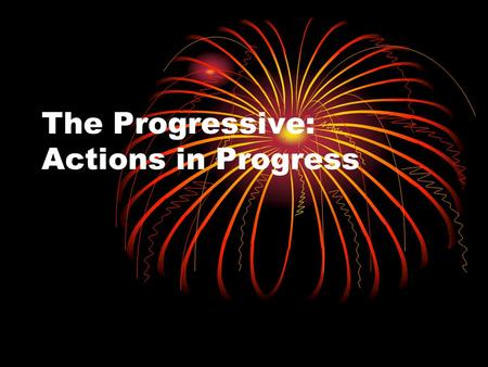 The Progressive: Actions in Progress. Present Progressive We will use the Present Progressive to express actions that are happening NOW!