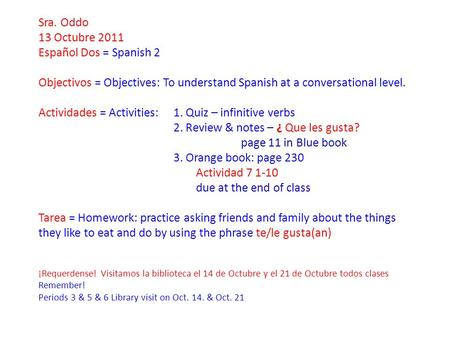 Sra. Oddo 13 Octubre 2011 Español Dos = Spanish 2 Objectivos = Objectives: To understand Spanish at a conversational level. Actividades = Activities: 1.