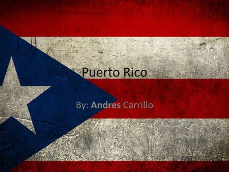 Puerto Rico By: Andres Carrillo.