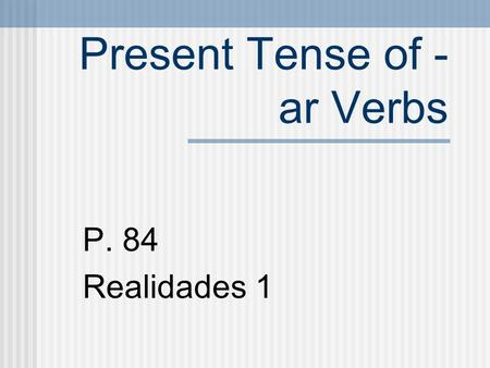 Present Tense of - ar Verbs P. 84 Realidades 1 VERBS A verb usually names the action in a sentence. We call the verb that ends in -r the INFINITIVE.