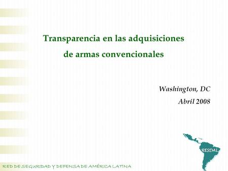 Transparencia en las adquisiciones de armas convencionales RED DE SEGURIDAD Y DEFENSA DE AMÉRICA LATINA Washington, DC Abril 2008.
