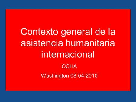 Contexto general de la asistencia humanitaria internacional OCHA Washington 08-04-2010.