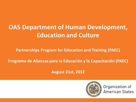 OAS Department of Human Development, Education and Culture Partnerships Program for Education and Training (PAEC) Programa de Alianzas para la Educación.
