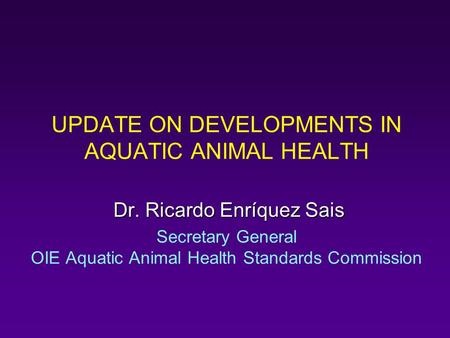UPDATE ON DEVELOPMENTS IN AQUATIC ANIMAL HEALTH Dr. Ricardo Enríquez Sais Dr. Ricardo Enríquez Sais Secretary General OIE Aquatic Animal Health Standards.