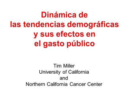 Dinámica de las tendencias demográficas y sus efectos en el gasto público Tim Miller University of California and Northern California Cancer Center.