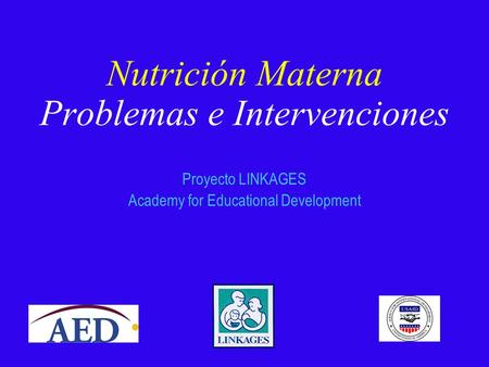 Nutrición Materna Problemas e Intervenciones Proyecto LINKAGES Academy for Educational Development.