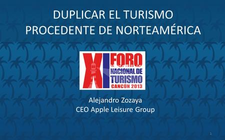 DUPLICAR EL TURISMO PROCEDENTE DE NORTEAMÉRICA Alejandro Zozaya CEO Apple Leisure Group 1.