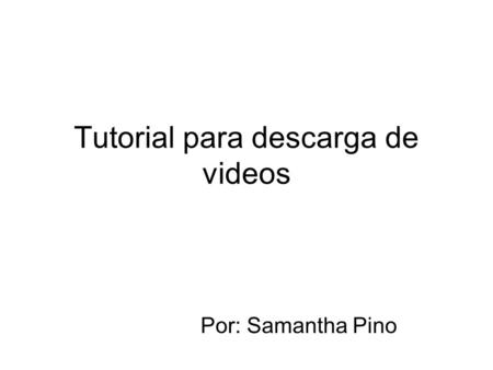 Tutorial para descarga de videos Por: Samantha Pino.