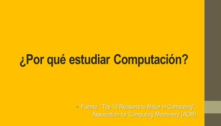 "¿Por qué estudiar Computación? Fuente: ""Top 10 Reasons to Major in Computing, Association for Computing Machinery (ACM) Fuente: ""Top 10 Reasons to Major."