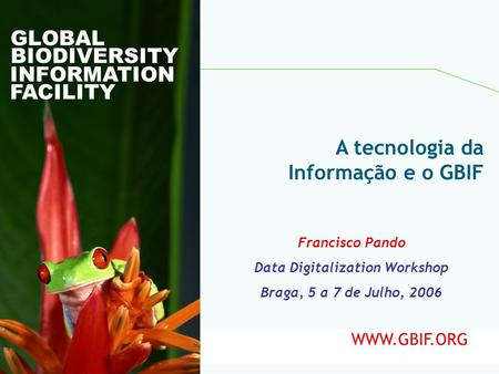 Global Biodiversity Information Facility GLOBAL BIODIVERSITY INFORMATION FACILITY Francisco Pando Data Digitalization Workshop Braga, 5 a 7 de Julho, 2006.