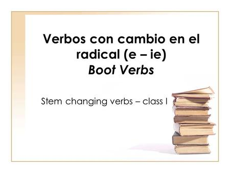 Verbos con cambio en el radical (e – ie) Boot Verbs Stem changing verbs – class I.