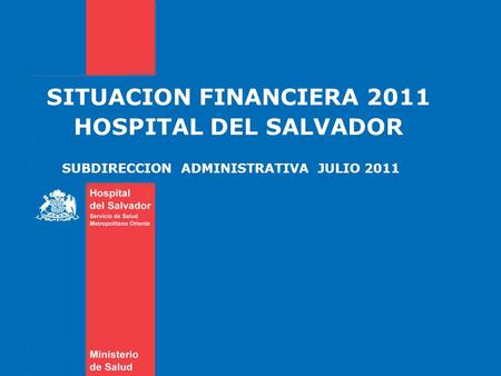 SITUACION FINANCIERA 2011 HOSPITAL DEL SALVADOR SUBDIRECCION ADMINISTRATIVA JULIO 2011.