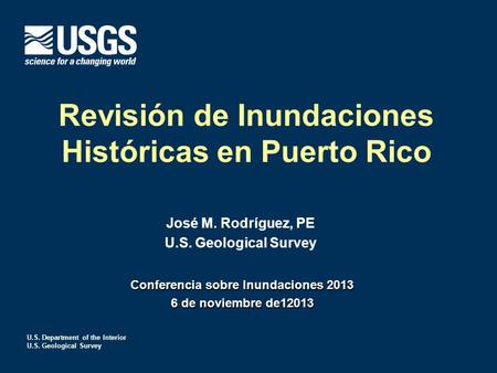 U.S. Department of the Interior U.S. Geological Survey Revisión de Inundaciones Históricas en Puerto Rico José M. Rodríguez, PE U.S. Geological Survey.