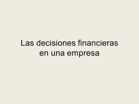 Las decisiones financieras en una empresa. Decisiones financieras básicas Objetivo: Maximizar el valor de la empresa Decisiones de Inversión Decisiones.
