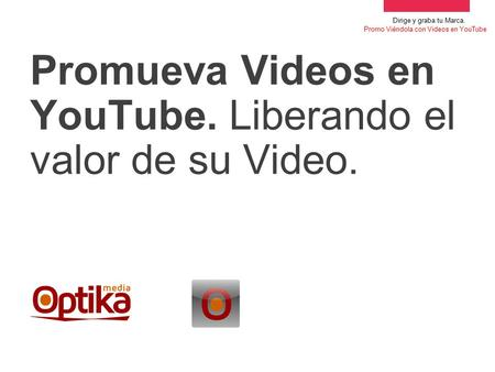 Drive brand awareness. YouTube Promoted Videos Promueva Videos en YouTube. Liberando el valor de su Video. Dirige y graba tu Marca. Promo Viéndola con.