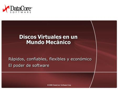 1 © 2008 DataCore Software Corp. — All rights reserved © 2008 DataCore Software Corp Discos Virtuales en un Mundo Mecánico Rápidos, confiables, flexibles.