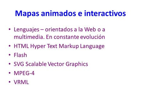 Mapas animados e interactivos Lenguajes – orientados a la Web o a multimedia. En constante evolución HTML Hyper Text Markup Language Flash SVG Scalable.
