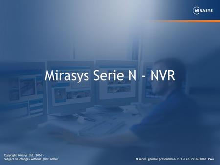 Mirasys Serie N - NVR N series general presentation v. 2.6 en 29.06.2006 PWo Copyright Mirasys Ltd. 2006 - Subject to changes without prior notice.