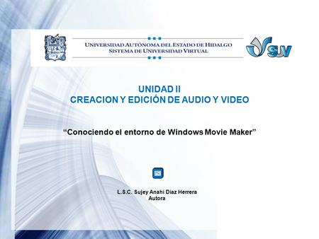 "UNIDAD II CREACION Y EDICIÓN DE AUDIO Y VIDEO ""Conociendo el entorno de Windows Movie Maker"" L.S.C. Sujey Anahí Díaz Herrera Autora."