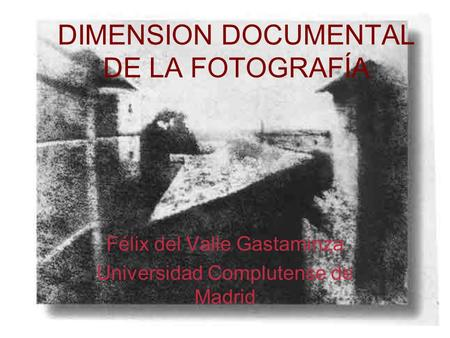DIMENSION DOCUMENTAL DE LA FOTOGRAFÍA Félix del Valle Gastaminza Universidad Complutense de Madrid.