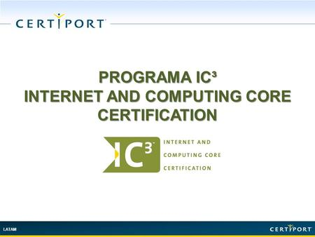 LATAM PROGRAMA IC³ INTERNET AND COMPUTING CORE CERTIFICATION.