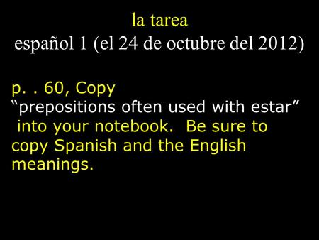 "La tarea español 1 (el 24 de octubre del 2012) p.. 60, Copy ""prepositions often used with estar"" into your notebook. Be sure to copy Spanish and the English."