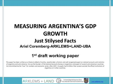MEASURING ARGENTINA'S GDP GROWTH Just Stilysed Facts MEASURING ARGENTINA'S GDP GROWTH Just Stilysed Facts Ariel Coremberg-ARKLEMS+LAND-UBA 1 st draft working.