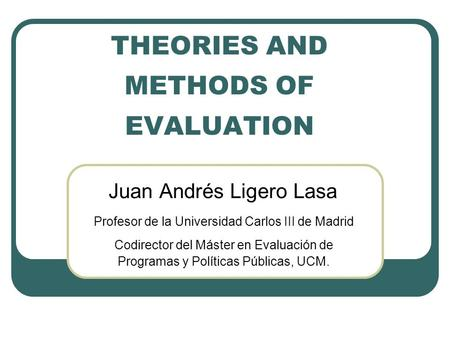 THEORIES AND METHODS OF EVALUATION Juan Andrés Ligero Lasa Profesor de la Universidad Carlos III de Madrid Codirector del Máster en Evaluación de Programas.